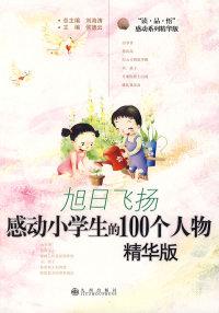 旭日飞扬:感动小学生的100个人物(精华版)