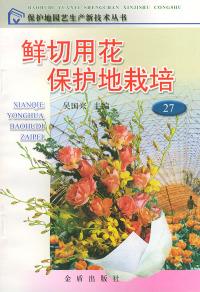 鲜切用花保护地栽培/保护地园艺生产新技术丛书