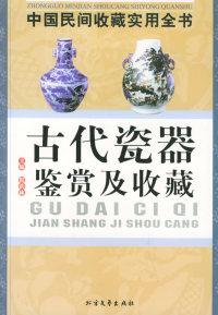 古代瓷器鉴赏及收藏:中国民间收藏实用全书