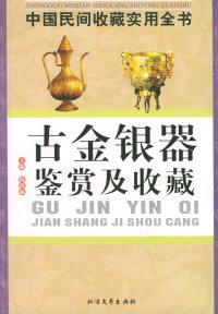 古金银器鉴赏及收藏:中国民间收藏实用全书