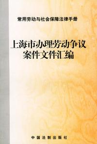 上海市办理劳动争议案件文件汇编——常用劳动与社会保障法律手册